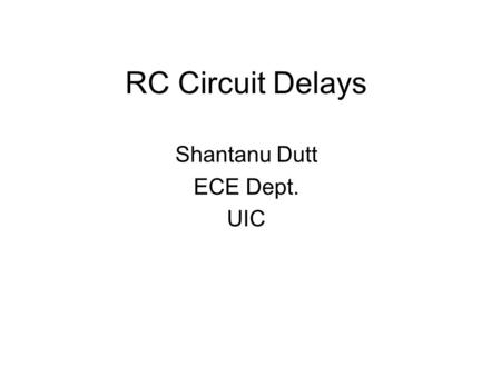 RC Circuit Delays Shantanu Dutt ECE Dept. UIC. The RC Time Constant RC Charging Circuit The figure below shows a Capacitor, (C) in series with a Resistor,