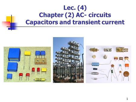 Lec. (4) Chapter (2) AC- circuits Capacitors and transient current 1.