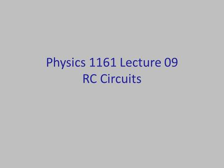 Physics 1161 Lecture 09 RC Circuits. Time Constant Demo Which system will be brightest? Which lights will stay on longest? Which lights consume more energy?