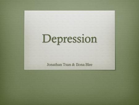 Depression Jonathan Tsun & Ilona Blee. Depression Symptoms  5 characteristic symptoms (ICD-10)  Depressed mood  Loss of interest and enjoyment  Reduced.