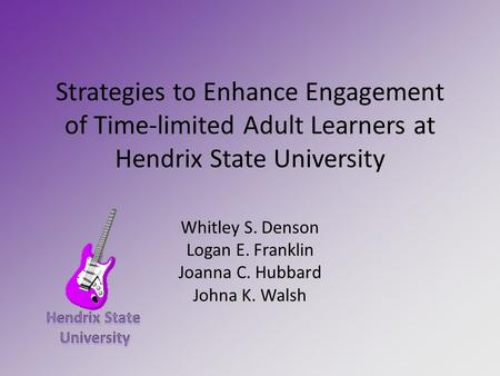 Strategies to Enhance Engagement of Time-limited Adult Learners at Hendrix State University Whitley S. Denson Logan E. Franklin Joanna C. Hubbard Johna.