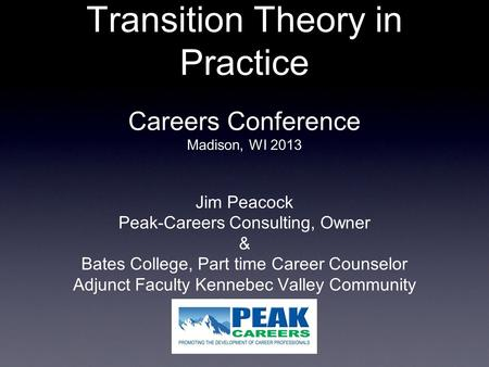 Transition Theory in Practice Careers Conference Madison, WI 2013 Jim Peacock Peak-Careers Consulting, Owner & Bates College, Part time Career Counselor.