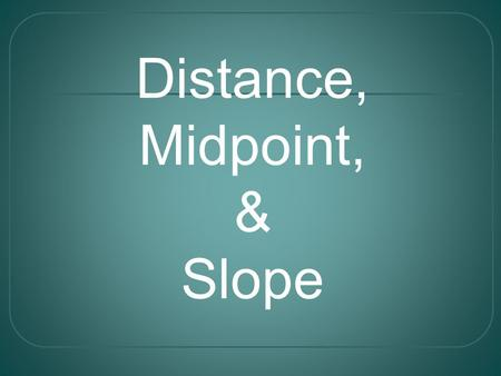 Distance, Midpoint, & Slope. The Distance Formula Find the distance between (-3, 2) and (4, 1) x 1 = -3, x 2 = 4, y 1 = 2, y 2 = 1 d = Example: