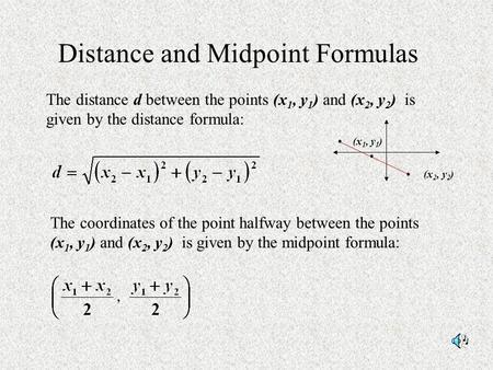 Distance and Midpoint Formulas The distance d between the points (x 1, y 1 ) and (x 2, y 2 ) is given by the distance formula: The coordinates of the point.