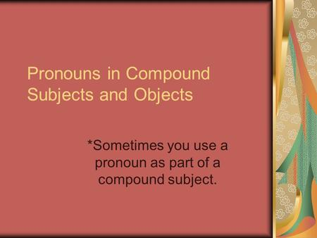 Pronouns in Compound Subjects and Objects *Sometimes you use a pronoun as part of a compound subject.