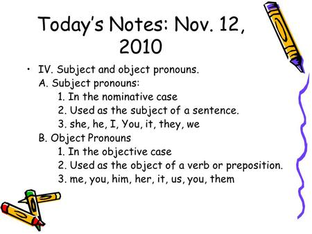 Today's Notes: Nov. 12, 2010 IV. Subject and object pronouns. A. Subject pronouns: 1. In the nominative case 2. Used as the subject of a sentence. 3. she,