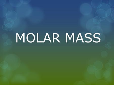 MOLAR MASS. WHAT IS MOLAR MASS?  Molar mass is the weight of one mole (or 6.02 x 10 23 molecules) of any chemical compounds. Molar masses of common chemical.