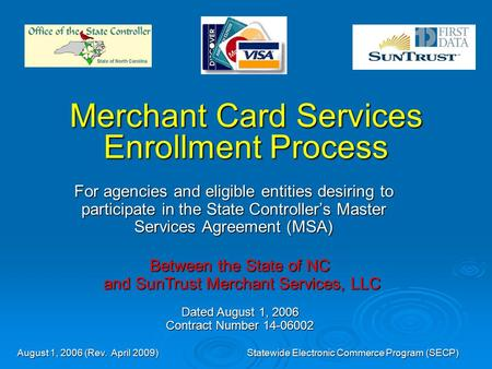 August 1, 2006 (Rev. April 2009)Statewide Electronic Commerce Program (SECP) Merchant Card Services Enrollment Process For agencies and eligible entities.