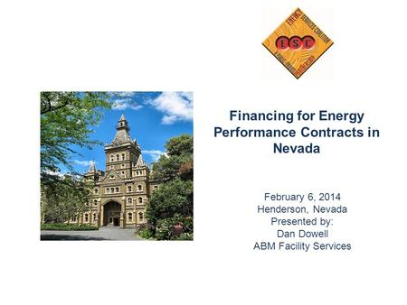 Financing for Energy Performance Contracts in Nevada February 6, 2014 Henderson, Nevada Presented by: Dan Dowell ABM Facility Services.
