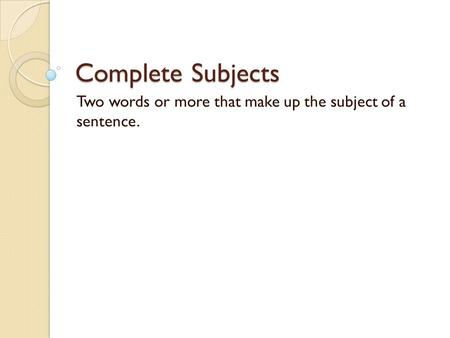 Complete Subjects Two words or more that make up the subject of a sentence.