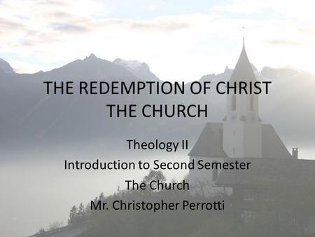 THE REDEMPTION OF CHRIST THE CHURCH Theology II Introduction to Second Semester The Church Mr. Christopher Perrotti.