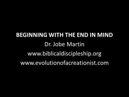 BEGINNING WITH THE END IN MIND Dr. Jobe Martin www.biblicaldiscipleship.org www.evolutionofacreationist.com.