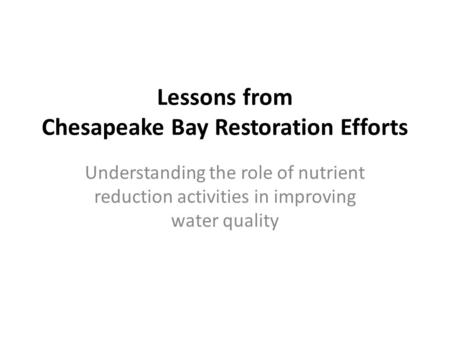 Lessons from Chesapeake Bay Restoration Efforts Understanding the role of nutrient reduction activities in improving water quality.