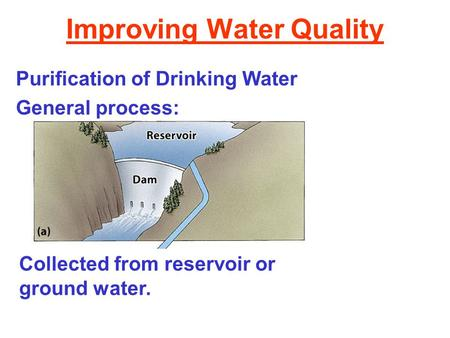 Improving Water Quality Purification of Drinking Water General process: Collected from reservoir or ground water.