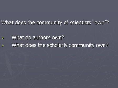 "What does the community of scientists ""own""?  What do authors own?  What does the scholarly community own?"