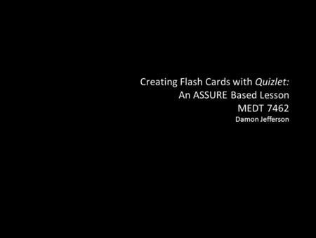 Creating Flash Cards with Quizlet: An ASSURE Based Lesson MEDT 7462 Damon Jefferson.