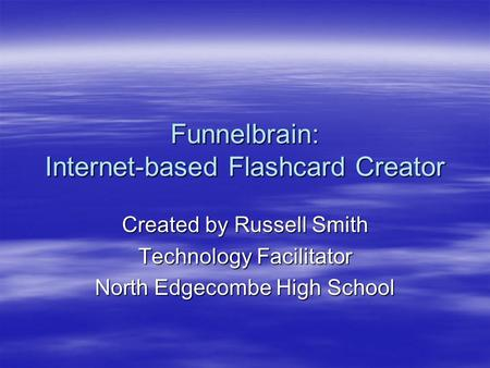 Funnelbrain: Internet-based Flashcard Creator Created by Russell Smith Technology Facilitator North Edgecombe High School.