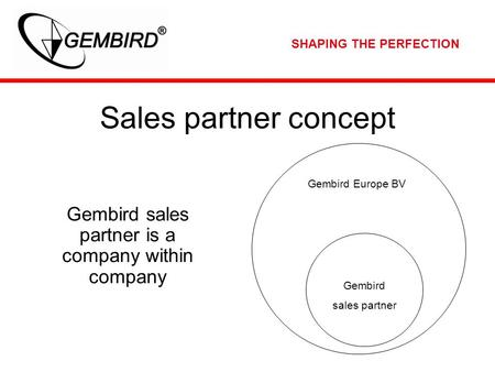 SHAPING THE PERFECTION Sales partner concept Gembird sales partner is a company within company Gembird Europe BV Gembird sales partner.
