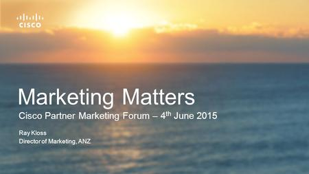 Cisco Partner Marketing Forum – 4 th June 2015 Marketing Matters Ray Kloss Director of Marketing, ANZ.