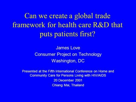 Can we create a global trade framework for health care R&D that puts patients first? James Love Consumer Project on Technology Washington, DC Presented.