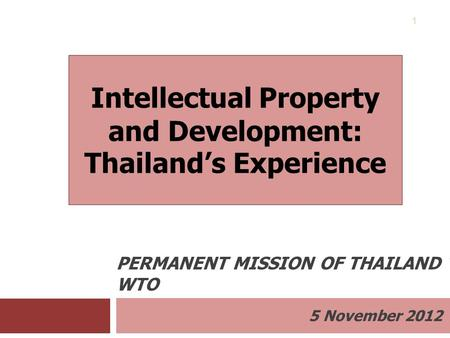 5 November 2012 PERMANENT MISSION OF THAILAND TO THE WTO 1 Intellectual Property and Development: Thailand's Experience.
