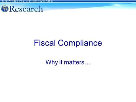 Fiscal Compliance Why it matters… University of Delaware.