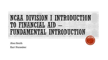 Alex Smith Kurt Hunsaker.  Identify fundamental financial aid legislation and effectively explain the legislation to institutional constituents;  Apply.