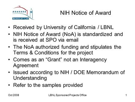 Oct 2008LBNL Sponsored Projects Office1 NIH Notice of Award Received by University of California / LBNL NIH Notice of Award (NoA) is standardized and is.