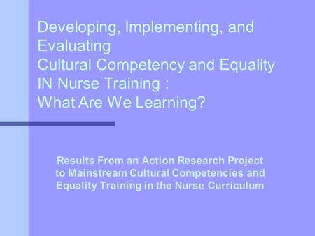 Developing, Implementing, and Evaluating Cultural Competency and Equality IN Nurse Training : What Are We Learning? Results From an Action Research Project.