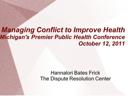 Managing Conflict to Improve Health Michigan's Premier Public Health Conference October 12, 2011 Hannalori Bates Frick The Dispute Resolution Center.
