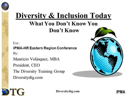 IPMA Diversitydtg.com Diversity & Inclusion Today What You Don't Know You Don't Know For: IPMA-HR Eastern Region Conference By: Mauricio Velásquez, MBA.