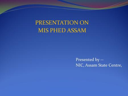 PRESENTATION ON MIS PHED ASSAM Presented by -- NIC, Assam State Centre,