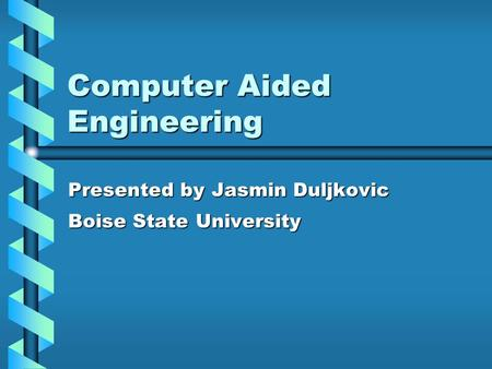 Computer Aided Engineering Presented by Jasmin Duljkovic Boise State University.