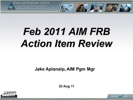 Feb 2011 AIM FRB Action Item Review 23 Aug 11 Jake Aplanalp, AIM Pgm Mgr.
