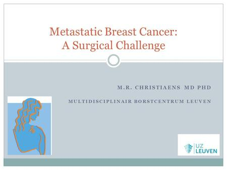 M.R. CHRISTIAENS MD PHD MULTIDISCIPLINAIR BORSTCENTRUM LEUVEN Metastatic Breast Cancer: A Surgical Challenge.