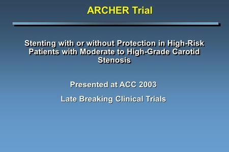 Stenting with or without Protection in High-Risk Patients with Moderate to High-Grade Carotid Stenosis Presented at ACC 2003 Late Breaking Clinical Trials.