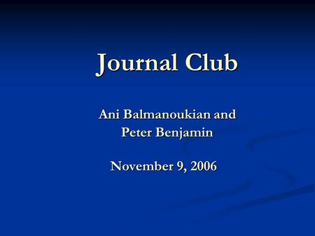 Journal Club Ani Balmanoukian and Peter Benjamin November 9, 2006 Journal Club Ani Balmanoukian and Peter Benjamin November 9, 2006.