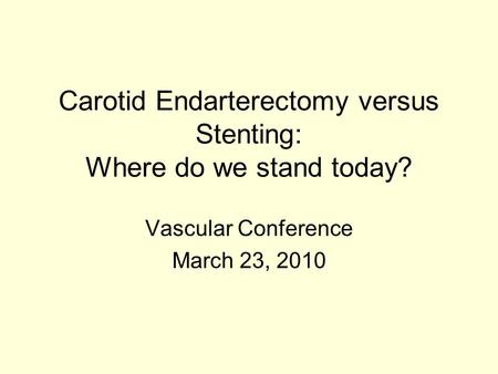 Carotid Endarterectomy versus Stenting: Where do we stand today? Vascular Conference March 23, 2010.