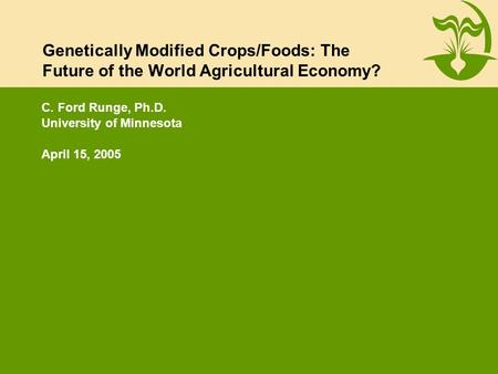 Genetically Modified Crops/Foods: The Future of the World Agricultural Economy? C. Ford Runge, Ph.D. University of Minnesota April 15, 2005.