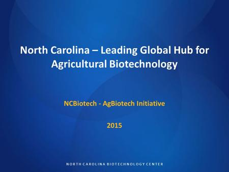 N O R T H C A R O L I N A B I O T E C H N O L O G Y C E N T E R North Carolina – Leading Global Hub for Agricultural Biotechnology NCBiotech - AgBiotech.