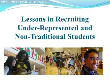 SEM CONFERENCE– Orlando, 2012 Lessons in Recruiting Under-Represented and Non-Traditional Students.