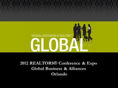2012 REALTORS ® Conference & Expo Global Business & Alliances Orlando.
