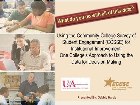 What do you do with all of this data? Presented By: Debbie Hardy Using the Community College Survey of Student Engagement (CCSSE) for Institutional Improvement: