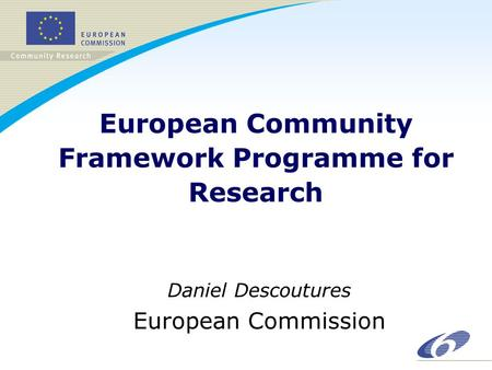 European Community Framework Programme for Research Daniel Descoutures European Commission.