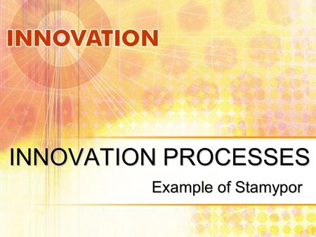 INNOVATION PROCESSES Example of Stamypor. INNOVATION PROCESS Let's review the what, why and how…