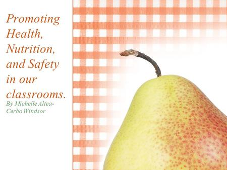 Promoting Health, Nutrition, and Safety in our classrooms. By Michelle Altea- Cerbo Windsor.