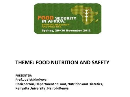 THEME: FOOD NUTRITION AND SAFETY PRESENTER: Prof. Judith Kimiywe Chairperson, Department of Food, Nutrition and Dietetics, Kenyatta University, Nairobi.
