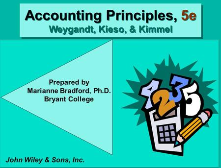 Accounting Principles, 5e Weygandt, Kieso, & Kimmel John Wiley & Sons, Inc. Prepared by Marianne Bradford, Ph.D. Bryant College.