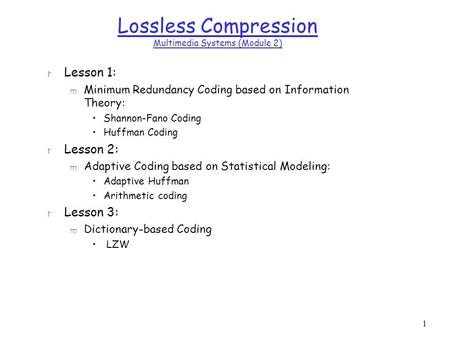 1 Lossless Compression Multimedia Systems (Module 2) r Lesson 1: m Minimum Redundancy Coding based on Information Theory: Shannon-Fano Coding Huffman Coding.