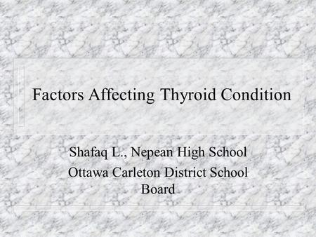 Factors Affecting Thyroid Condition Shafaq L., Nepean High School Ottawa Carleton District School Board.